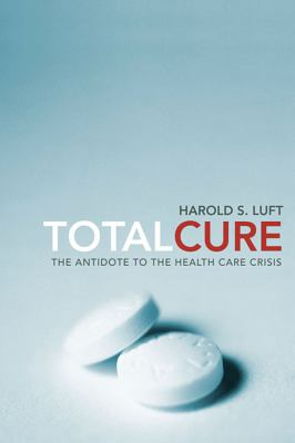 Total Cure: The Antidote to the Health Care Crisis 9780674057364
