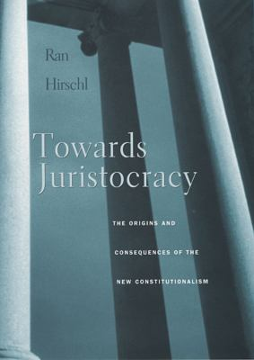 Towards Juristocracy: The Origins and Consequences of the New Constitutionalism 9780674025479