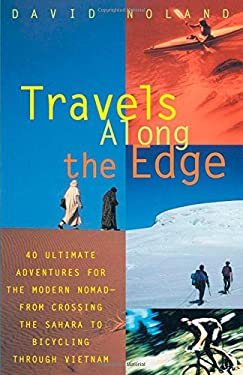 Travels Along the Edge: 40 Ultimate Adventures for the Modern Nomad--From Crossing the Sahara to Bicycli Ng Through Vietnam 9780679763444