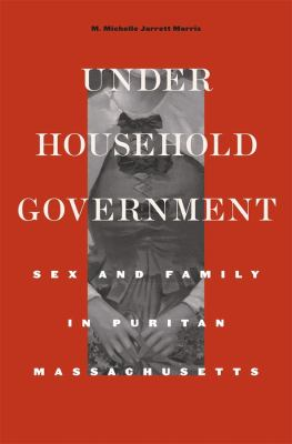 Under Household Government: Sex and Family in Puritan Massachusetts 9780674066335