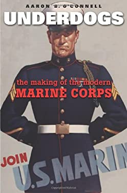 Underdogs: The Making of the Modern Marine Corps 9780674058279