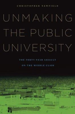 Unmaking the Public University: The Forty-Year Assault on the Middle Class 9780674028173
