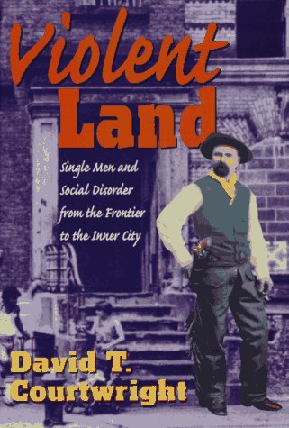 Violent Land: Single Men and Social Disorder from the Frontier to the Inner City 9780674278707
