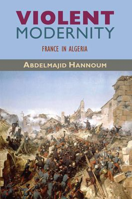 Violent Modernity: France in Algeria 9780674053281