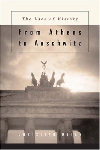 Von Athen Bis Auschwitz: Betrachtungen Zur Lage Der Geschichte: The Uses of History 9780674016927