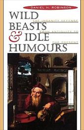Wild Beasts and Idle Humors: The Insanity Defense from Antiquity to the Present - Robinson, Daniel N.