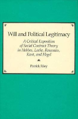 Will and Political Legitimacy: A Critical Exposition of Social Contract Theory in Hobbes, Locke, Rousseau, Kant and Hegel 9780674953161