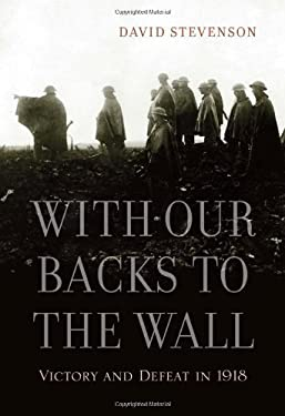 With Our Backs to the Wall: Victory and Defeat in 1918 9780674062269
