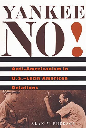 Yankee No!: Anti-Americanism in U.S.-Latin American Relations 9780674011847