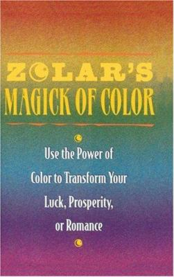 Zolar's Magick of Color: Use the Power of Color to Transform Your Luck, Prosperity, or Romance 9780671768546