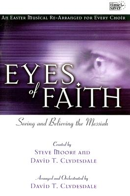 Eyes of Faith: Seeing and Believing the Messiah: An Easter Musical Re-Arranged for Every Choir