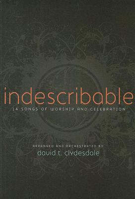 Indescribable: 14 Songs of Worship and Celebration: SATB