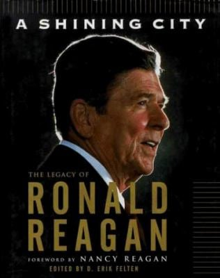 A Shining City: The Legacy of Ronald Reagan: (Speeches by and Tributes To) 9780684846781