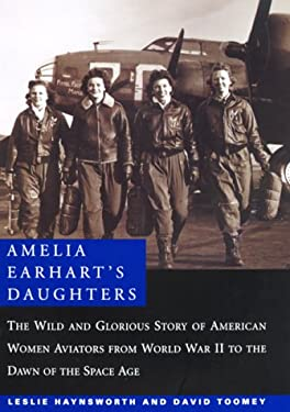 Amelia Earhart's Daughters: The Wild and Glorious Story of American Women Aviators from World War II to the Dawn of the Space Age 9780688152338