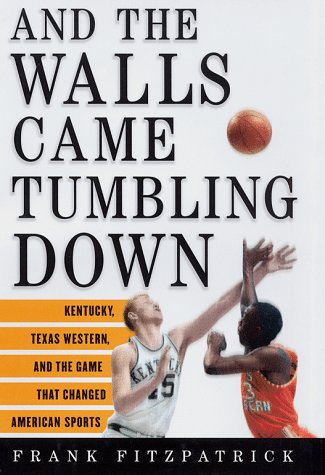 And the Walls Came Tumbling Down: Kentucky, Texas Western, and the Game That Changed American Sports 9780684835518