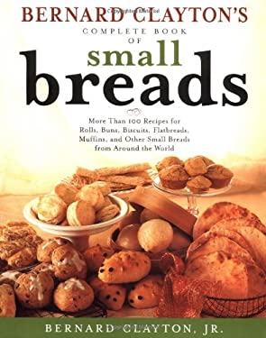 Bernard Clayton's Complete Book of Small Breads: More Than 100 Recipes for Rolls Buns Biscuits Flatbreads Muffins and Other 9780684826929