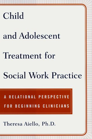 Child and Adolescent Treatment for Social Work Practice: A Relational Perspective for Beginning Clinicians 9780684843933