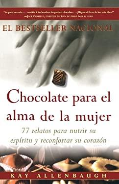 Chocolate Para El Alma de La Mujer: 77 Relatos Para Nutrir Su Espiritu y Reconfortar Su Corazon 9780684870830