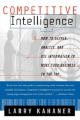 Competitive Intelligence: How to Gather Analyze and Use Information to Move Your Business to the Top 9780684844046