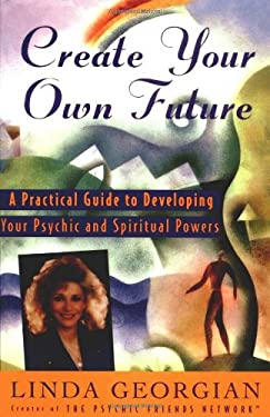 Create Your Own Future: A Practical Guide to Developing Your Psychic and Spiritual Powers 9780684810898