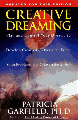 Creative Dreaming: Plan and Control Your Dreams to Develop Creativity, Overcome Fears, Solve Problems, And...