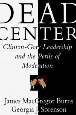 Dead Center: Clinton-Gore Leadership and the Perils of Moderation 9780684837789