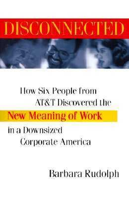 Disconnected: How Six People from AT&T Discovered the New Meaning of Work in a Downsized Corporate America