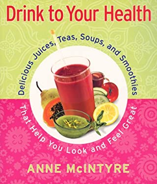 Drink to Your Health: Delicious Juices, Teas, Soups, and Smoothies That Help You Look and Feel Great 9780684869469