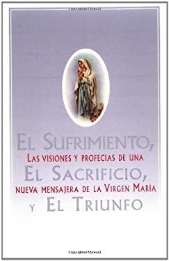 El  Sufrimiento, El Sacrificio, y El Triunfo (Sorrow, the Sacrifice, and the Triu: Las Visiones y Profecias de Una Nueva Mensajera de La Virgen Maria 9780684815558