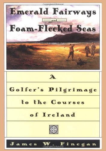 Emerald Fairways and Foam-Flecked Seas: A Golfer's Pilgrimage to the Courses of Ireland 9780684818467