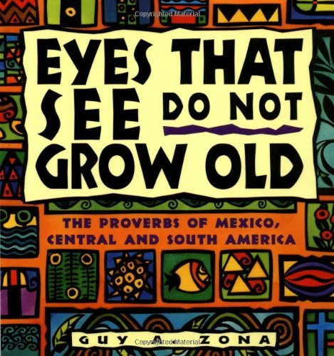 Eyes That See Do Not Grow Old: The Proverbs of Mexico, Central and South America 9780684800189