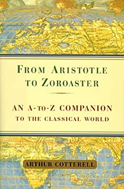 From Aristotle to Zoroaster: An A-To-Z Companion to the Classical World 9780684855967