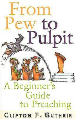 From Pew to Pulpit: A Beginner's Guide to Preaching 9780687066605