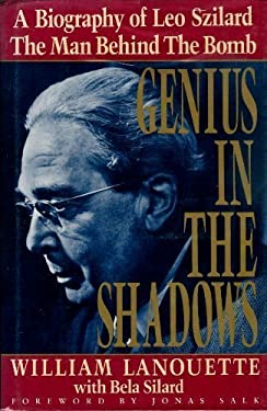 Genius in the Shadows : A Biography of Leo Szilard, the Man Behind the Bomb