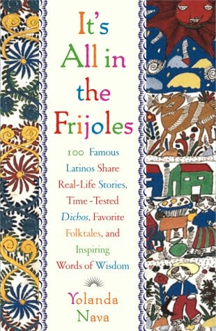 It's All in the Frijoles: 100 Famous Latinos Share Real-Life Stories, Time-Tested Dichos, Favorite Folktales, and Inspiring Words of Wisdom 9780684849003