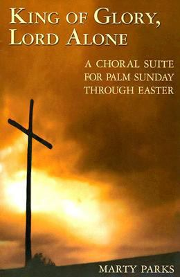 King of Glory, Lord Alone: A Choral Suite for Palm Sunday Through Easter 9780687492039