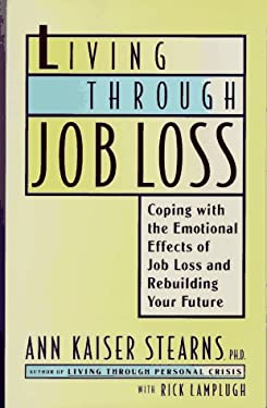 LIVING THROUGH JOB LOSS: Coping with the Emotional Effects of Job Loss and Rebuilding Your Future Ann Kaiser Stearns