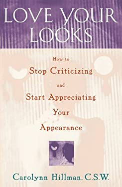 Love Your Looks: How to Stop Criticizing and Start Appreciating Your Appearance 9780684811383