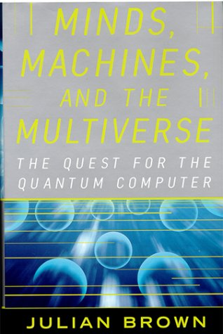 Minds, Machines and Multiverse: The Quest for the Quantum Computer