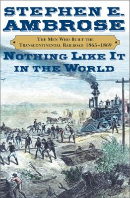 Nothing Like It in the World: The Men Who Built the Transcontinental Railroad 1865-1869 9780684846095
