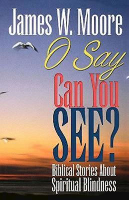O Say Can You See?: Biblical Stories about Spiritual Blindness - Moore, James W.