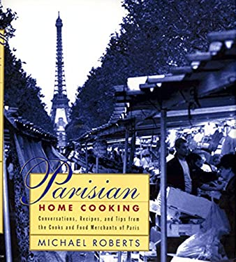 Parisian Home Cooking: Conversations, Recipes, and Tips from the Cooks and Food Merchants of Paris 9780688138684