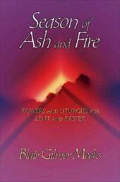 Season of Ash and Fire: Prayers and Liturgies for Lent and Easter -  Meeks, Blair Gilmer