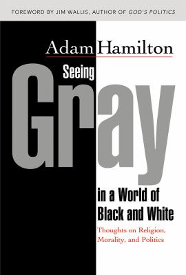 Seeing Gray in a World of Black and White: Thoughts on Religion, Morality, and Politics 9780687649693