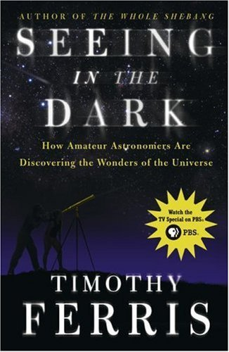 Seeing in the Dark: How Amateur Astronomers Are Discovering the Wonders of the Universe 9780684865805