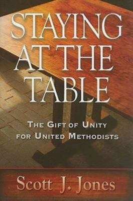 Staying at the Table: The Gift of Unity for United Methodists 9780687645060