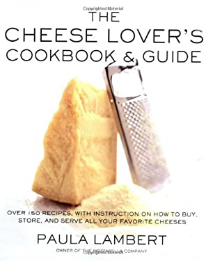 The Cheese Lover's Cookbook and Guide: Over 100 Recipes, with Instructions on How to Buy, Store, and Serve All Your Favorite Cheeses 9780684863184