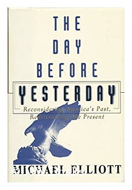 The Day Before Yesterday: Reconsidering America's Past, Rediscovering the Present 9780684809915