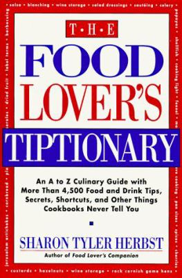 The Food Lover's Tiptionary: An A to Z Culinary Guide with More Than 4000 Food and Drink Tips, ......