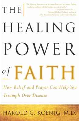 The Healing Power of Faith: How Belief and Prayer Can Help You Triumph Over Disease 9780684852973